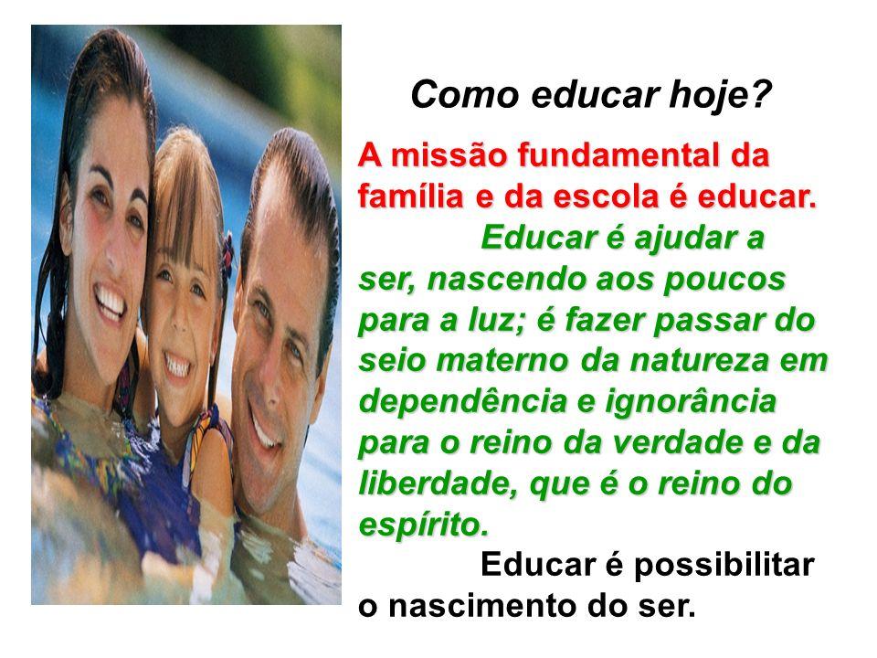 Como educar hoje A missão fundamental da família e da escola é educar.