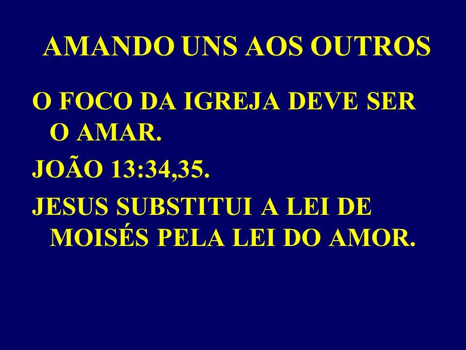 AMANDO UNS AOS OUTROS O FOCO DA IGREJA DEVE SER O AMAR. JOÃO 13:34,35.