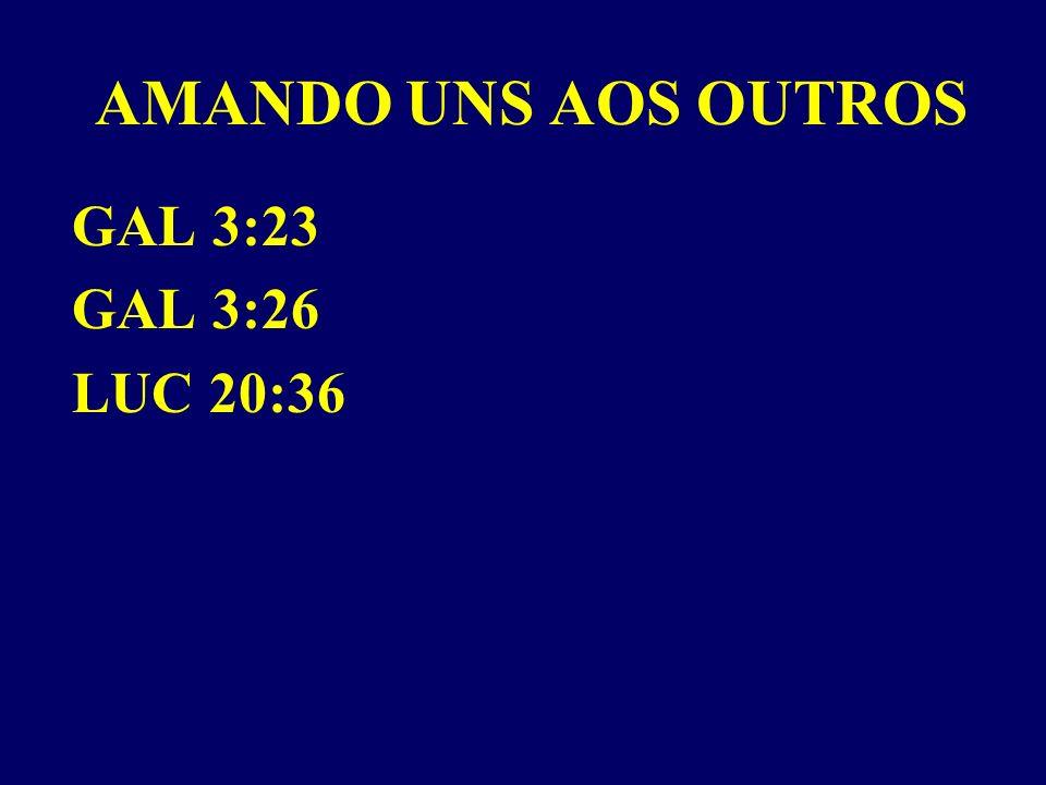 AMANDO UNS AOS OUTROS GAL 3:23 GAL 3:26 LUC 20:36