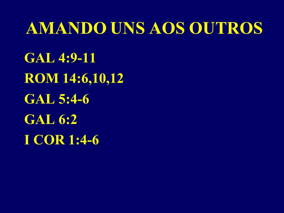 AMANDO UNS AOS OUTROS GAL 4:9-11 ROM 14:6,10,12 GAL 5:4-6 GAL 6:2