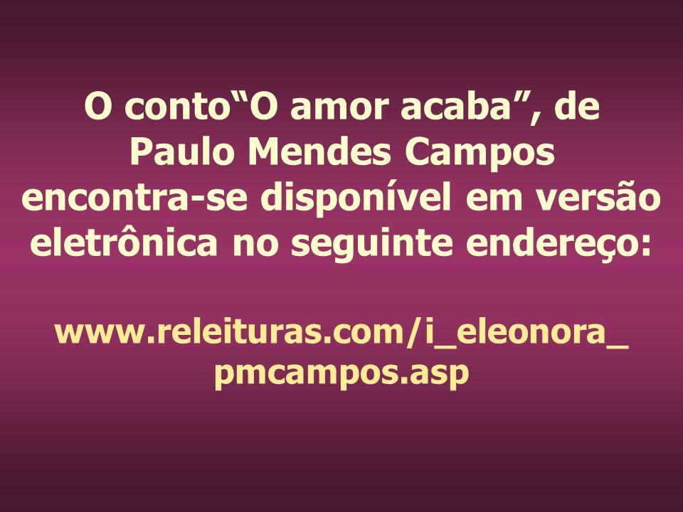 O conto O amor acaba , de Paulo Mendes Campos encontra-se disponível em versão eletrônica no seguinte endereço: www.releituras.com/i_eleonora_ pmcampos.asp