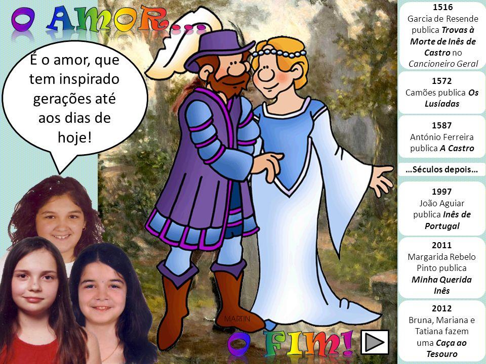 O Amor... 1516. Garcia de Resende publica Trovas à Morte de Inês de Castro no Cancioneiro Geral.