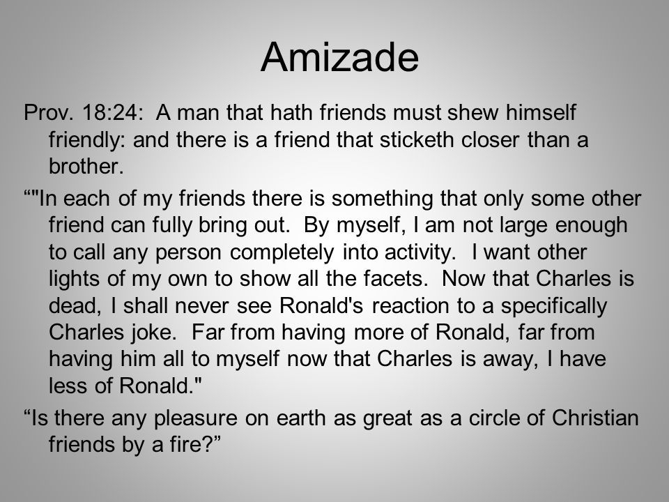 Amizade Prov. 18:24: A man that hath friends must shew himself friendly: and there is a friend that sticketh closer than a brother.