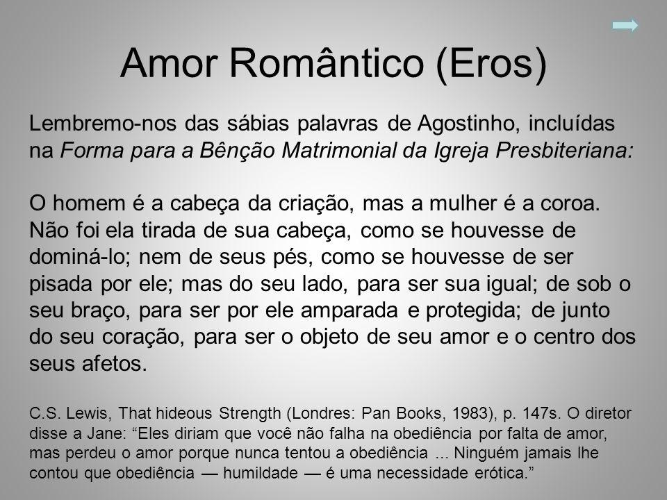 Amor Romântico (Eros) Lembremo-nos das sábias palavras de Agostinho, incluídas na Forma para a Bênção Matrimonial da Igreja Presbiteriana: