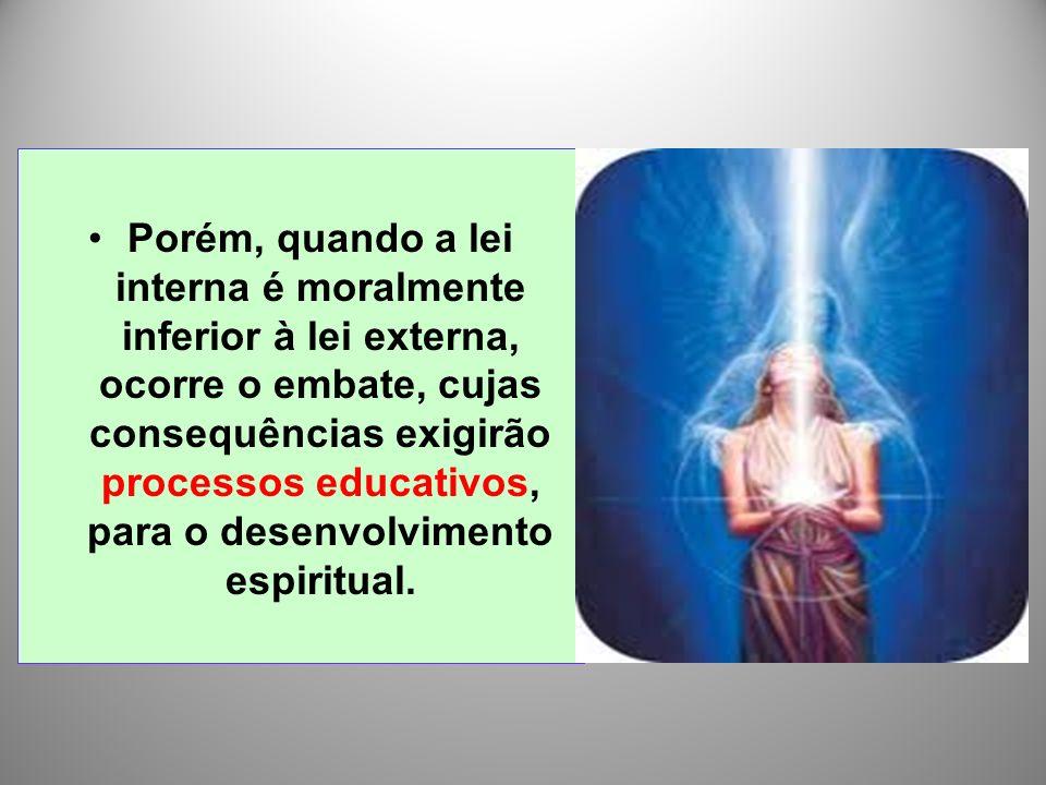 Porém, quando a lei interna é moralmente inferior à lei externa, ocorre o embate, cujas consequências exigirão processos educativos, para o desenvolvimento espiritual.