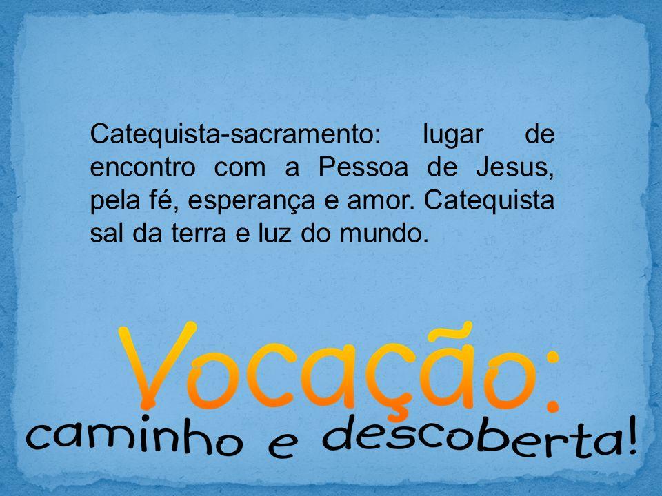 Catequista-sacramento: lugar de encontro com a Pessoa de Jesus, pela fé, esperança e amor.