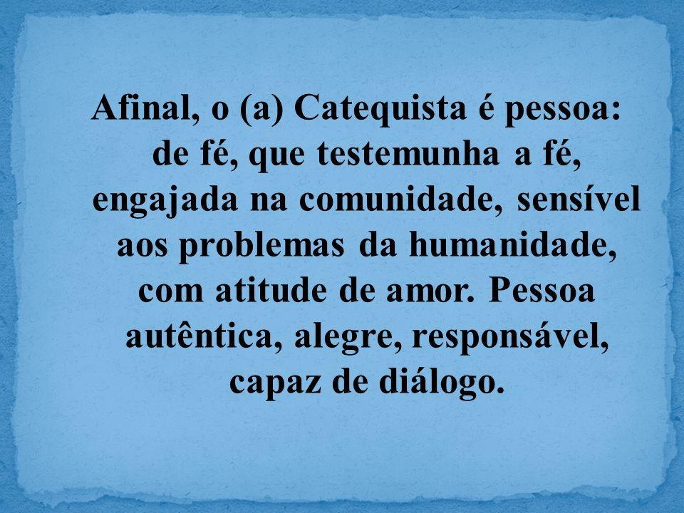Afinal, o (a) Catequista é pessoa: de fé, que testemunha a fé, engajada na comunidade, sensível aos problemas da humanidade, com atitude de amor.