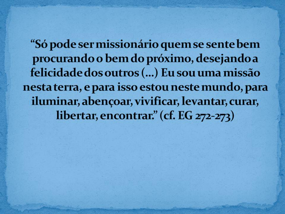 Só pode ser missionário quem se sente bem procurando o bem do próximo, desejando a felicidade dos outros (...) Eu sou uma missão nesta terra, e para isso estou neste mundo, para iluminar, abençoar, vivificar, levantar, curar, libertar, encontrar. (cf.