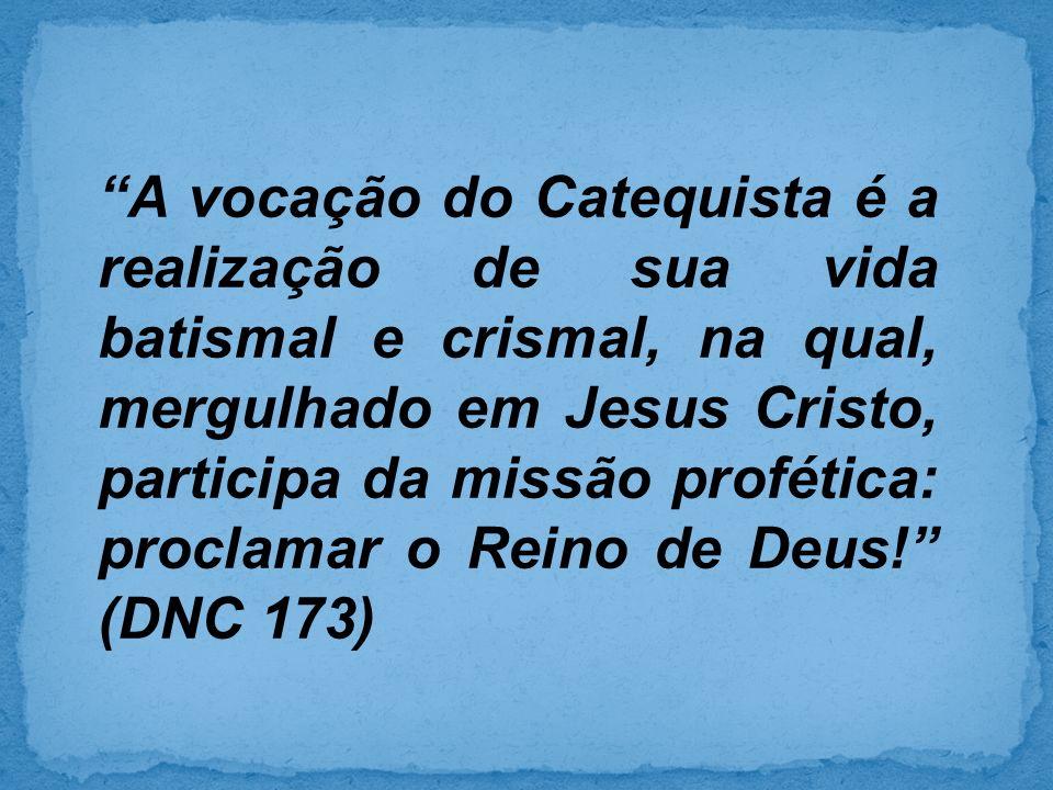 A vocação do Catequista é a realização de sua vida batismal e crismal, na qual, mergulhado em Jesus Cristo, participa da missão profética: proclamar o Reino de Deus! (DNC 173)