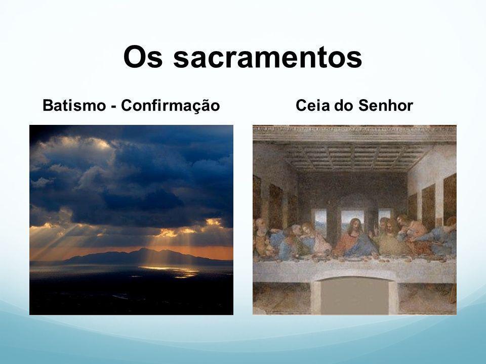 Os sacramentos Batismo - Confirmação Ceia do Senhor