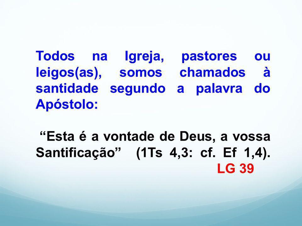 Todos na Igreja, pastores ou leigos(as), somos chamados à santidade segundo a palavra do Apóstolo: