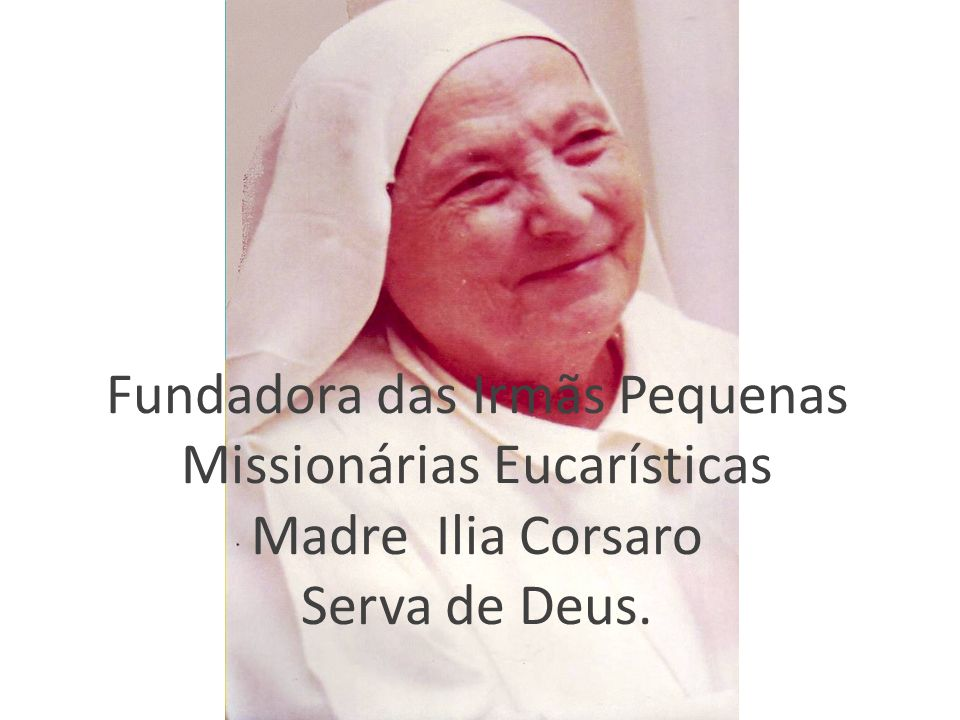 Fundadora das Irmãs Pequenas Missionárias Eucarísticas Madre Ilia Corsaro Serva de Deus.