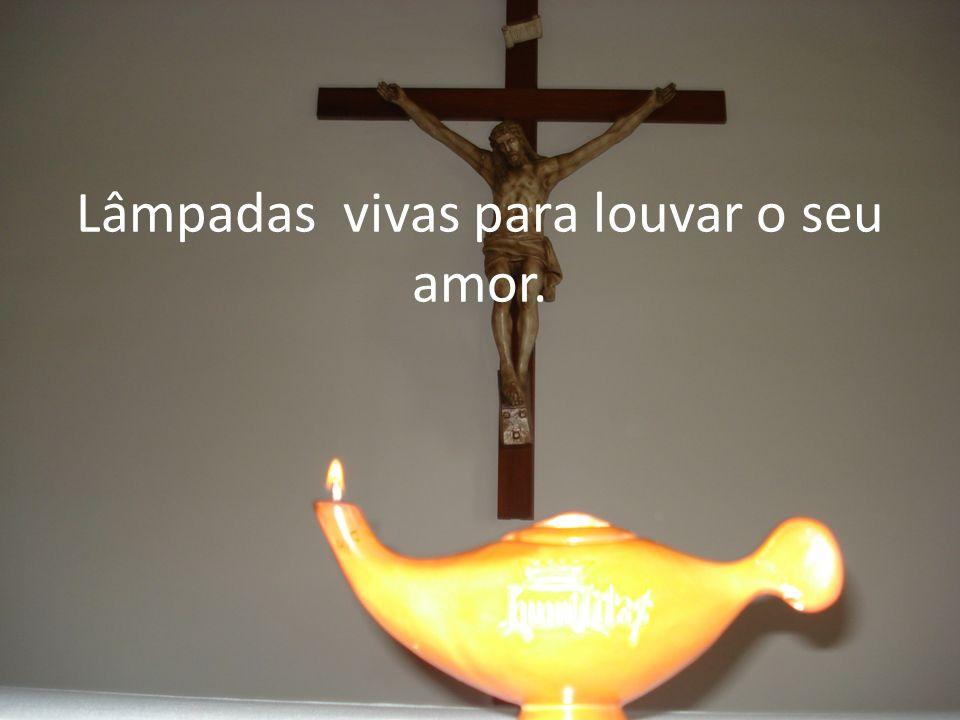 Lâmpadas vivas para louvar o seu amor.