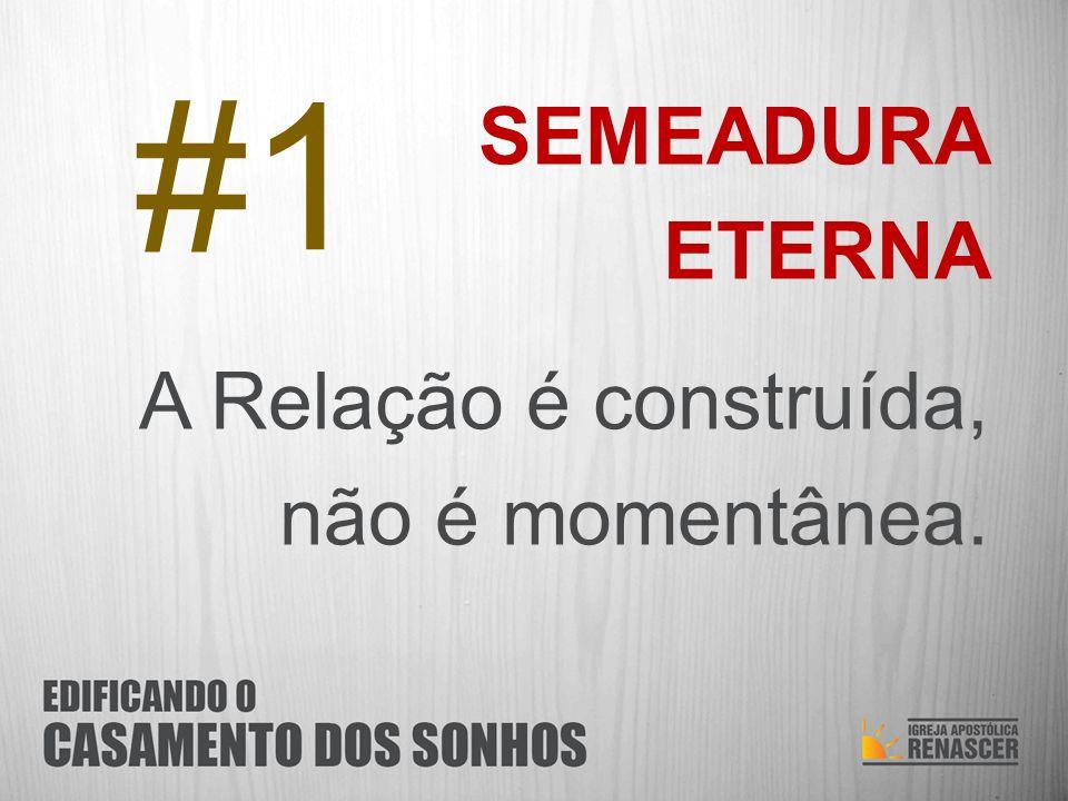 #1 SEMEADURA ETERNA A Relação é construída, não é momentânea.
