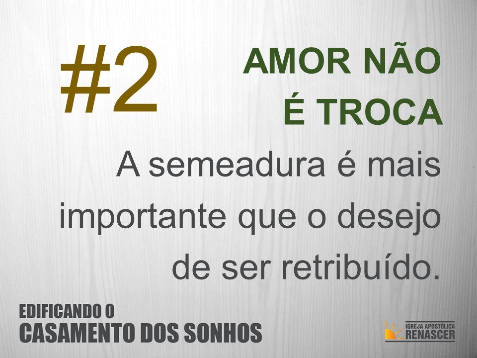 #2 AMOR NÃO É TROCA A semeadura é mais importante que o desejo de ser retribuído.
