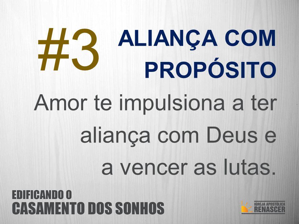 #3 ALIANÇA COM PROPÓSITO Amor te impulsiona a ter aliança com Deus e