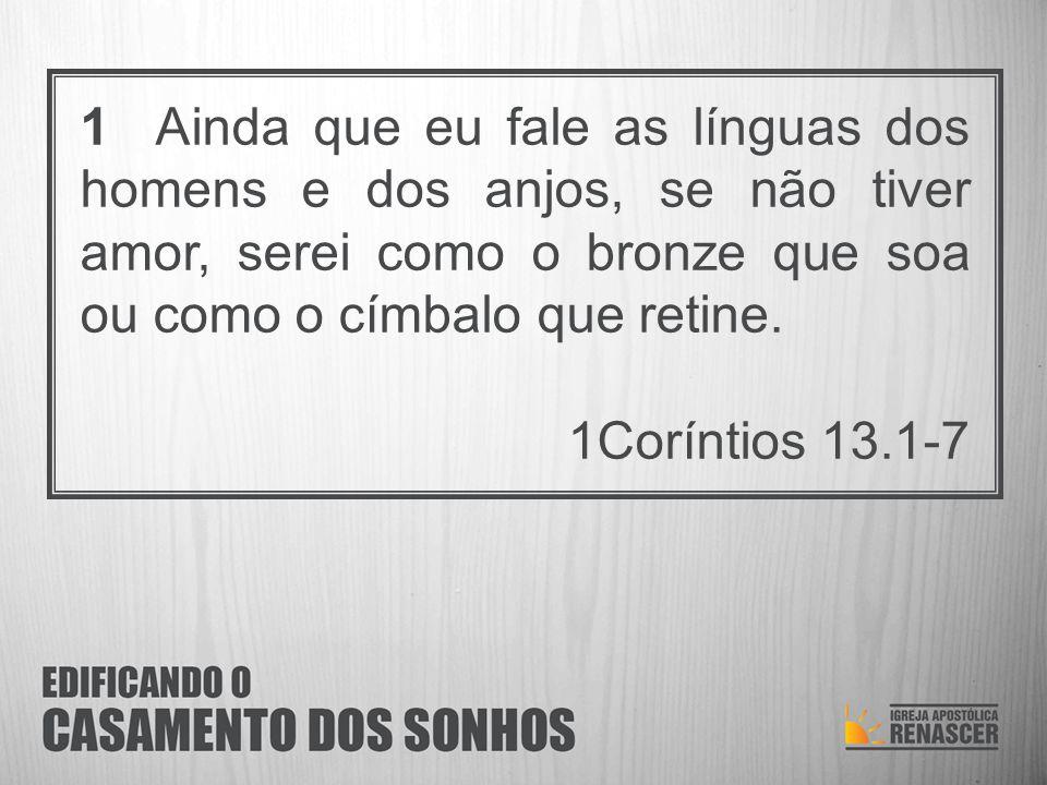 1 Ainda que eu fale as línguas dos homens e dos anjos, se não tiver amor, serei como o bronze que soa ou como o címbalo que retine.