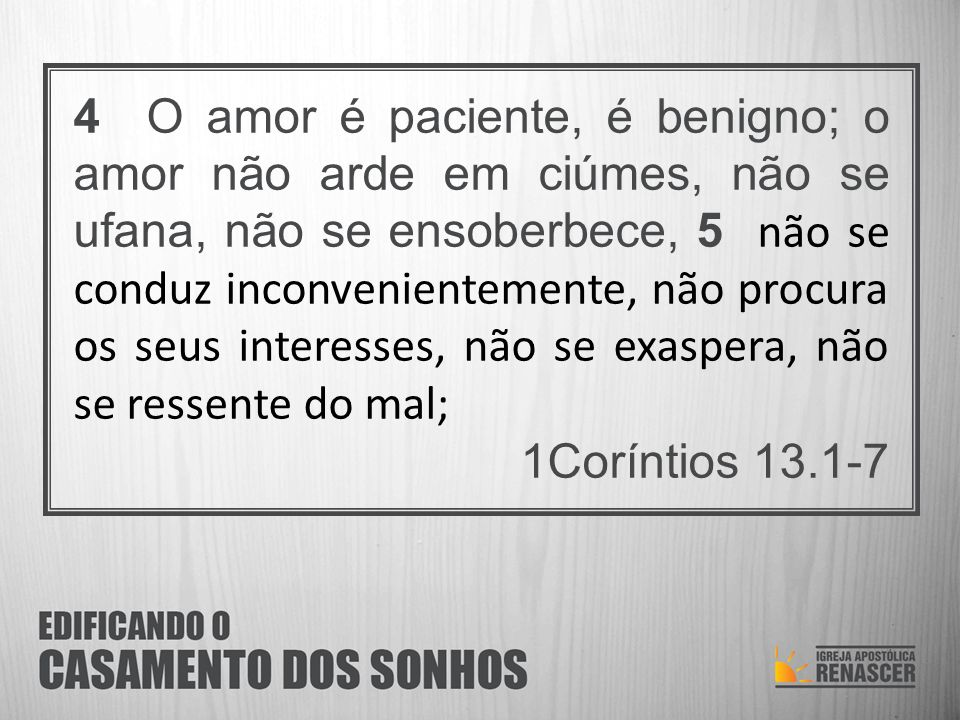 4 O amor é paciente, é benigno; o amor não arde em ciúmes, não se ufana, não se ensoberbece, 5 não se conduz inconvenientemente, não procura os seus interesses, não se exaspera, não se ressente do mal;