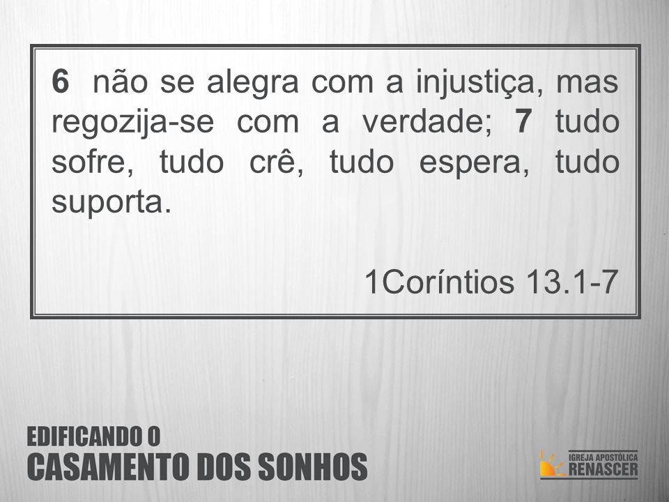 6 não se alegra com a injustiça, mas regozija-se com a verdade; 7 tudo sofre, tudo crê, tudo espera, tudo suporta.