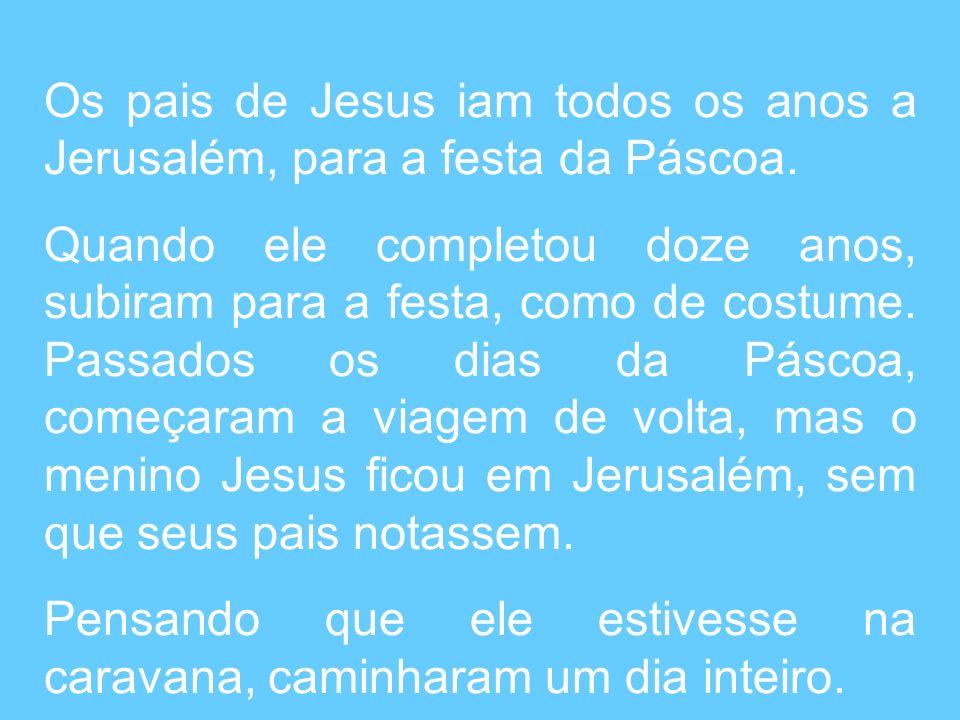 Os pais de Jesus iam todos os anos a Jerusalém, para a festa da Páscoa.