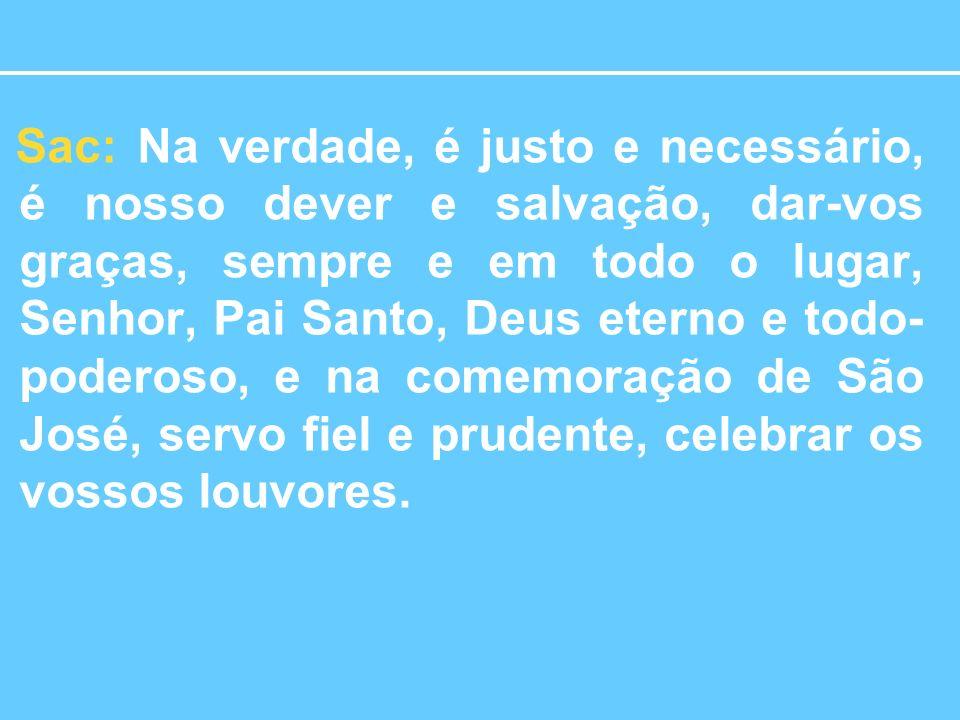 Sac: Na verdade, é justo e necessário, é nosso dever e salvação, dar-vos graças, sempre e em todo o lugar, Senhor, Pai Santo, Deus eterno e todo-poderoso, e na comemoração de São José, servo fiel e prudente, celebrar os vossos louvores.