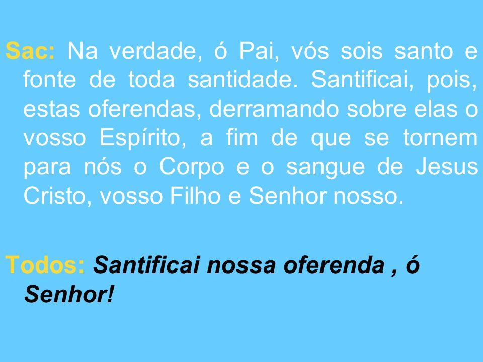 Sac: Na verdade, ó Pai, vós sois santo e fonte de toda santidade