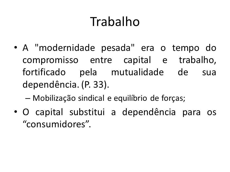 Trabalho A modernidade pesada era o tempo do compromisso entre capital e trabalho, fortificado pela mutualidade de sua dependência. (P. 33).