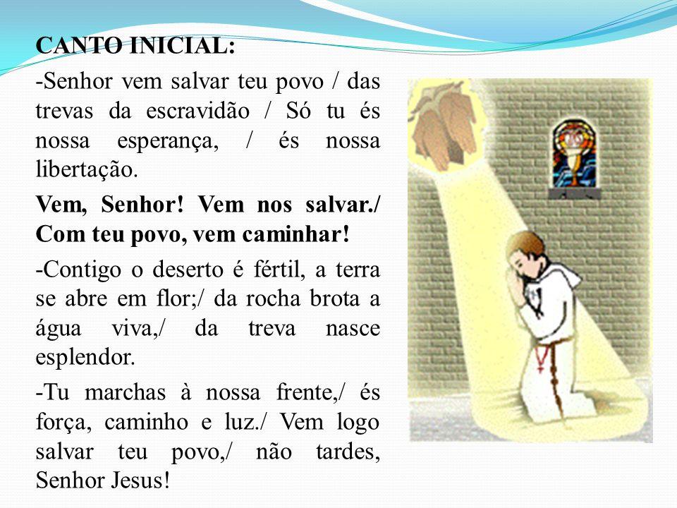 CANTO INICIAL: -Senhor vem salvar teu povo / das trevas da escravidão / Só tu és nossa esperança, / és nossa libertação.