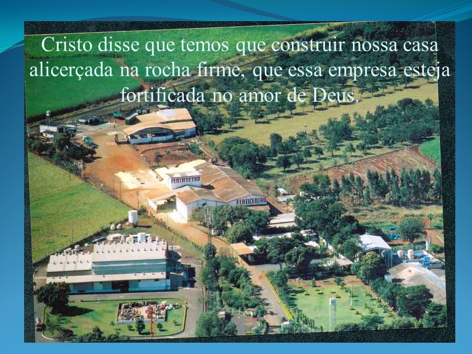 Cristo disse que temos que construir nossa casa alicerçada na rocha firme, que essa empresa esteja fortificada no amor de Deus.