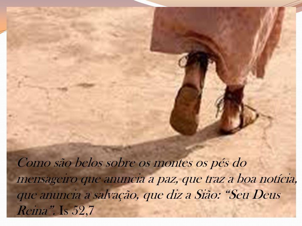 Como são belos sobre os montes os pés do mensageiro que anuncia a paz, que traz a boa notícia, que anuncia a salvação, que diz a Sião: Seu Deus Reina .