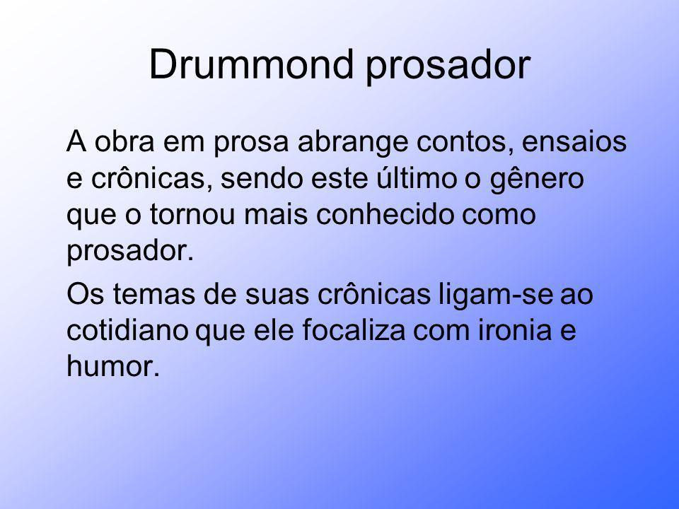 Drummond prosador A obra em prosa abrange contos, ensaios e crônicas, sendo este último o gênero que o tornou mais conhecido como prosador.