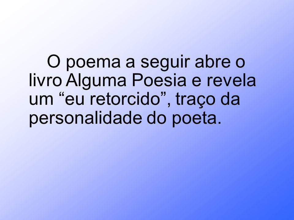 O poema a seguir abre o livro Alguma Poesia e revela um eu retorcido , traço da personalidade do poeta.