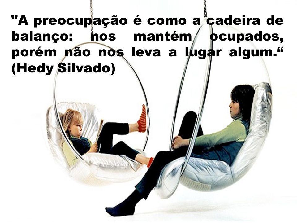 A preocupação é como a cadeira de balanço: nos mantém ocupados, porém não nos leva a lugar algum. (Hedy Silvado)