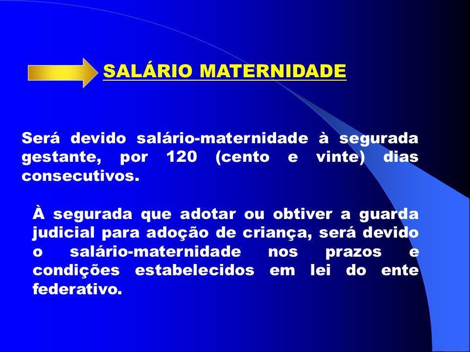 SALÁRIO MATERNIDADE Será devido salário-maternidade à segurada gestante, por 120 (cento e vinte) dias consecutivos.