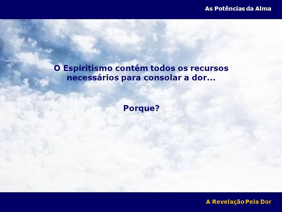 As Potências da Alma O Espiritismo contém todos os recursos necessários para consolar a dor... Porque