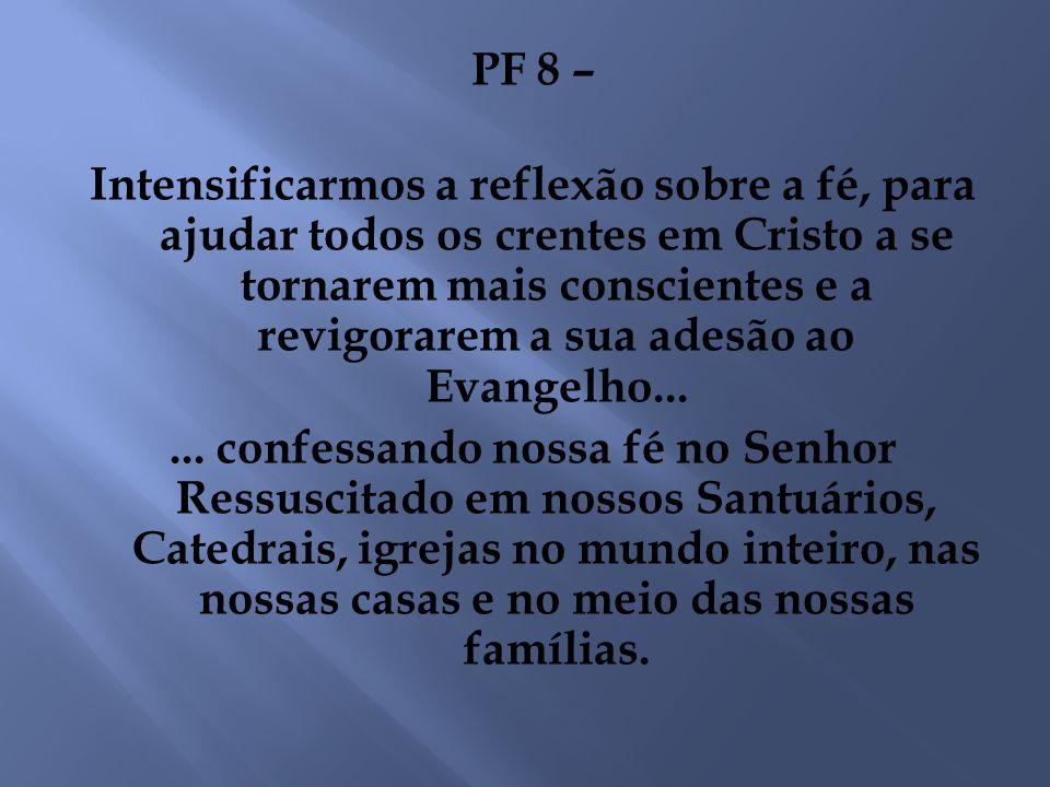 PF 8 – Intensificarmos a reflexão sobre a fé, para ajudar todos os crentes em Cristo a se tornarem mais conscientes e a revigorarem a sua adesão ao Evangelho...