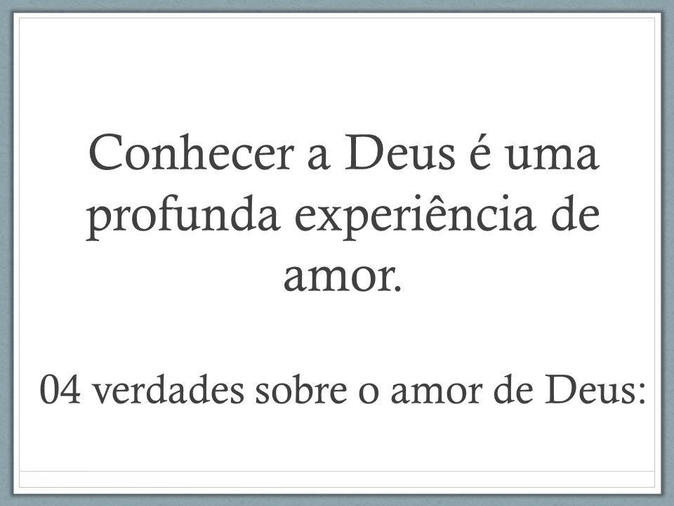 Conhecer a Deus é uma profunda experiência de amor
