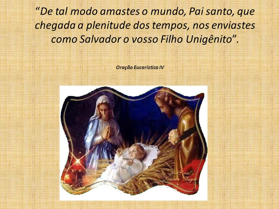 De tal modo amastes o mundo, Pai santo, que chegada a plenitude dos tempos, nos enviastes como Salvador o vosso Filho Unigênito .