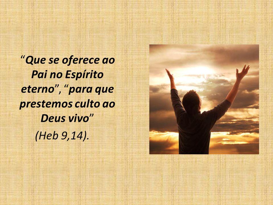 Que se oferece ao Pai no Espírito eterno , para que prestemos culto ao Deus vivo (Heb 9,14).