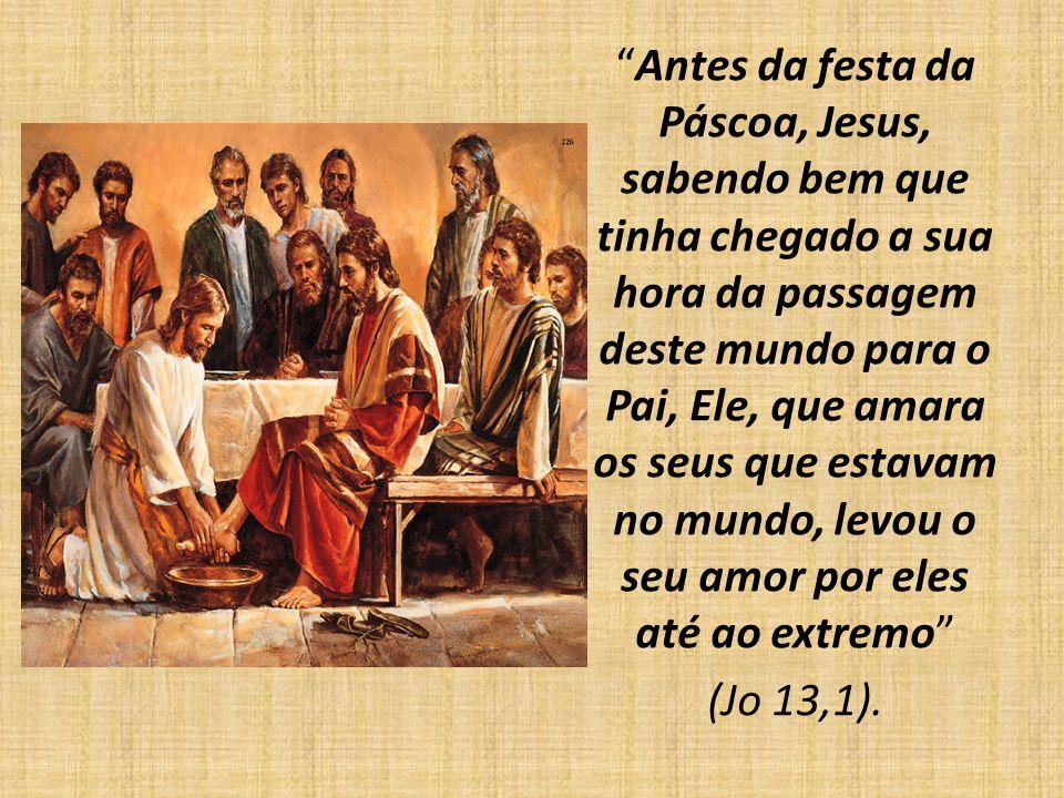 Antes da festa da Páscoa, Jesus, sabendo bem que tinha chegado a sua hora da passagem deste mundo para o Pai, Ele, que amara os seus que estavam no mundo, levou o seu amor por eles até ao extremo