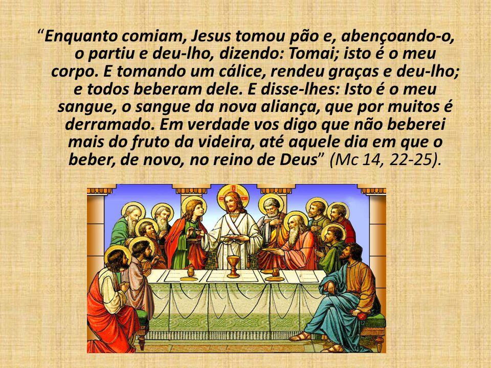 Enquanto comiam, Jesus tomou pão e, abençoando-o, o partiu e deu-lho, dizendo: Tomai; isto é o meu corpo.