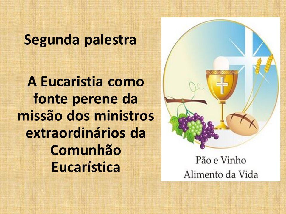 Segunda palestra A Eucaristia como fonte perene da missão dos ministros extraordinários da Comunhão Eucarística.