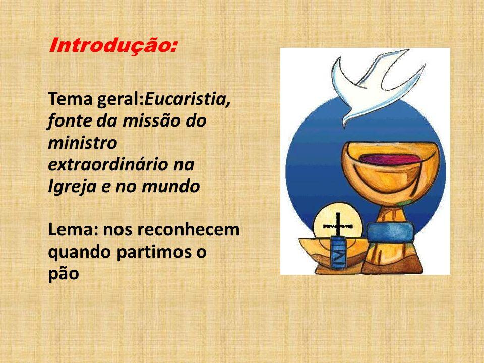 Introdução: Tema geral:Eucaristia, fonte da missão do ministro extraordinário na Igreja e no mundo Lema: nos reconhecem quando partimos o pão