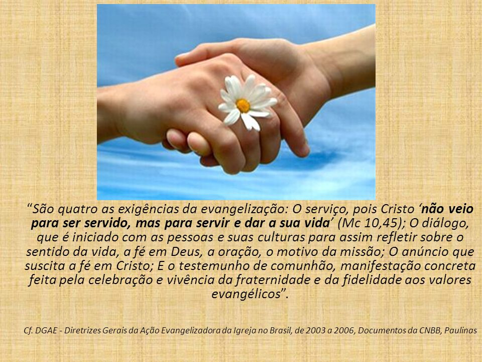 São quatro as exigências da evangelização: O serviço, pois Cristo 'não veio para ser servido, mas para servir e dar a sua vida' (Mc 10,45); O diálogo, que é iniciado com as pessoas e suas culturas para assim refletir sobre o sentido da vida, a fé em Deus, a oração, o motivo da missão; O anúncio que suscita a fé em Cristo; E o testemunho de comunhão, manifestação concreta feita pela celebração e vivência da fraternidade e da fidelidade aos valores evangélicos .