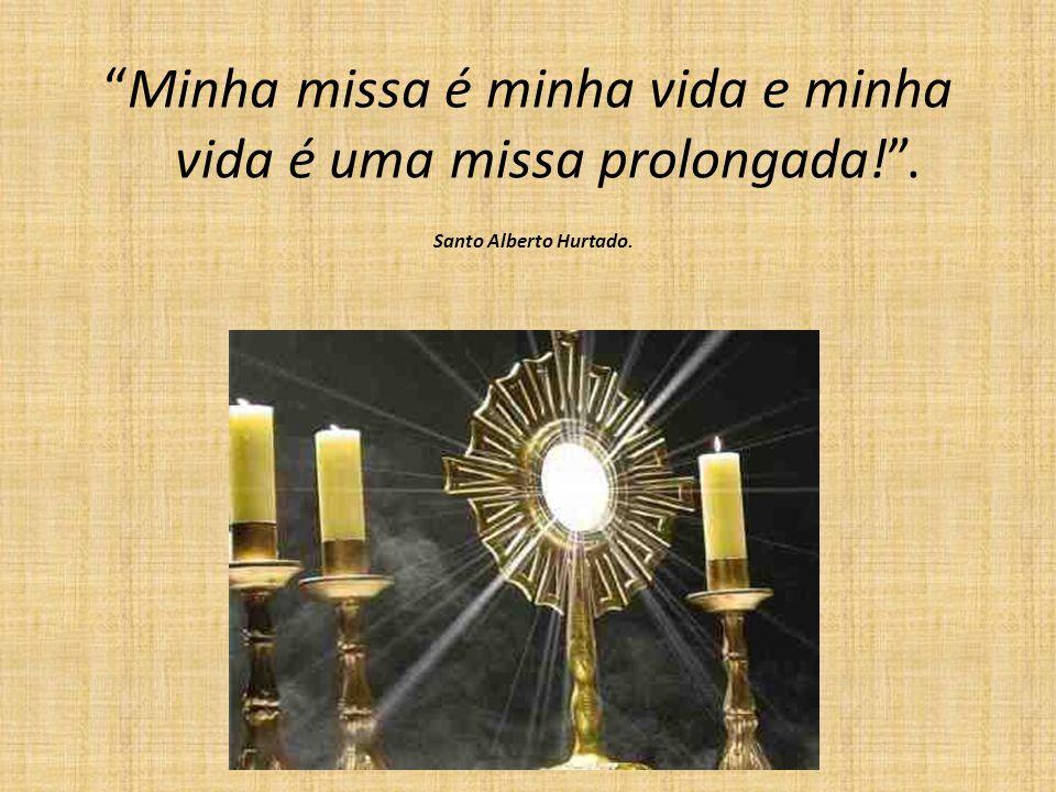 Minha missa é minha vida e minha vida é uma missa prolongada! .