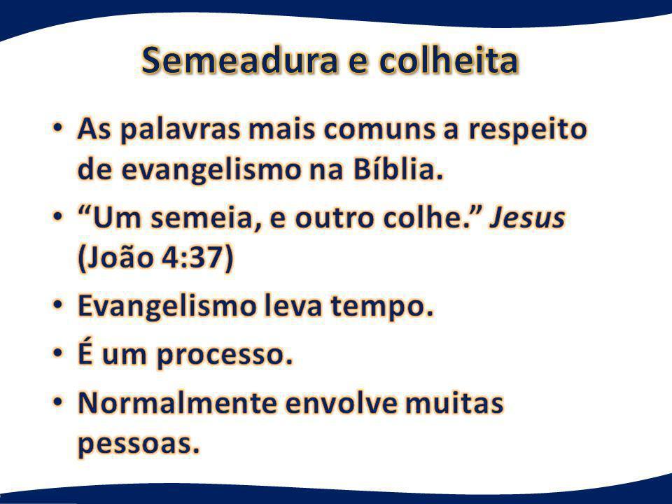 Semeadura e colheita As palavras mais comuns a respeito de evangelismo na Bíblia. Um semeia, e outro colhe. Jesus (João 4:37)