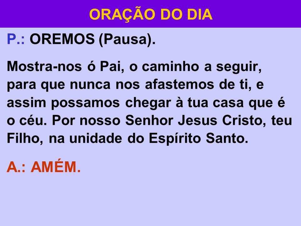 ORAÇÃO DO DIA A.: AMÉM. P.: OREMOS (Pausa).