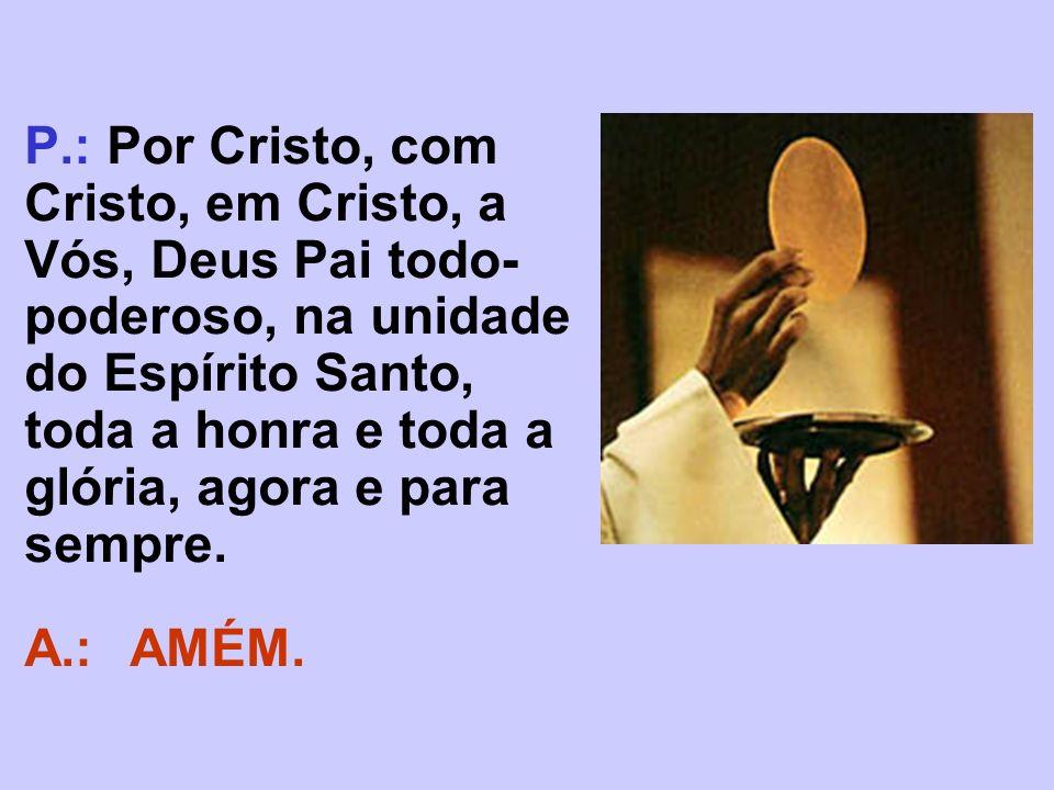 P.: Por Cristo, com Cristo, em Cristo, a Vós, Deus Pai todo-poderoso, na unidade do Espírito Santo, toda a honra e toda a glória, agora e para sempre.