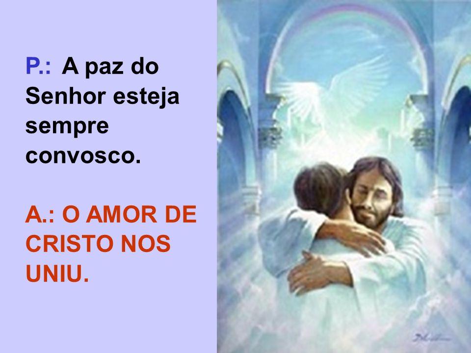 P.: A paz do Senhor esteja sempre convosco.