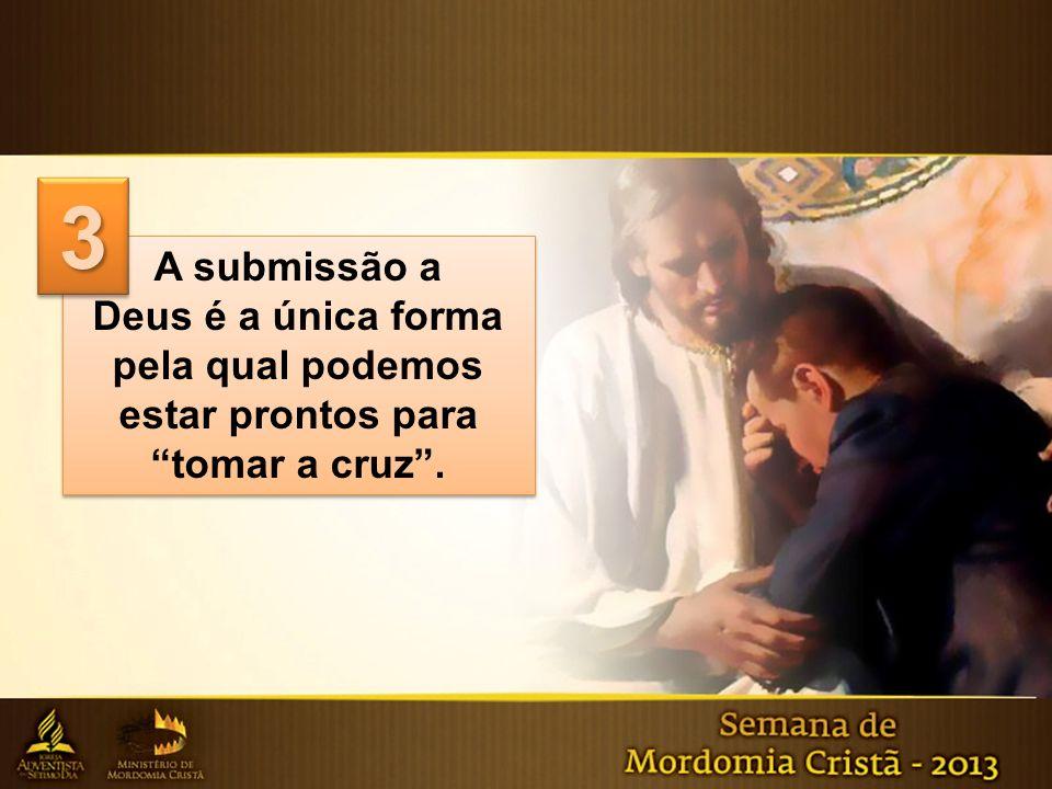 3 A submissão a Deus é a única forma pela qual podemos estar prontos para tomar a cruz .